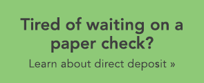 Tired of waiting for a paper check? View info on direct deposit.